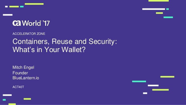 Containers, Reuse and Security: What's in Your Wallet? Mitch Engel ACT40T ACCELERATOR ZONE Founder BlueLantern.io