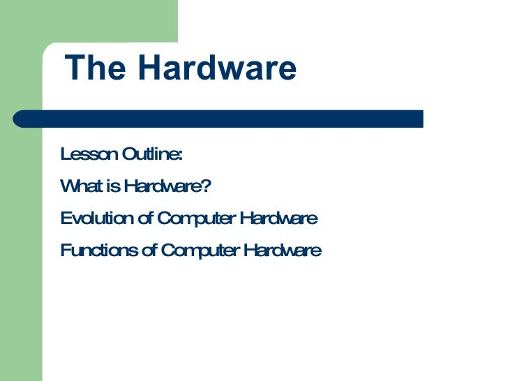 The Hardware Lesson Outline: What is Hardware? Evolution of Computer Hardware Functions of Computer Hardware