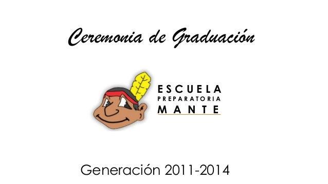 Ceremonia de Graduación Generación 2011-2014 E S C U E L A P R E P A R A T O R I A M A N T E