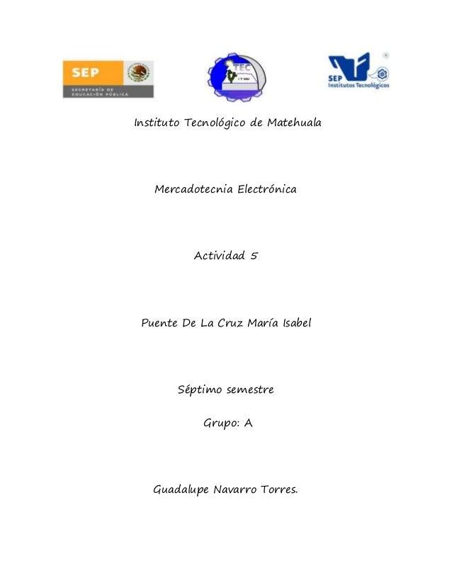 Instituto Tecnológico de Matehuala Mercadotecnia Electrónica Actividad 5 Puente De La Cruz María Isabel Séptimo semestre G...