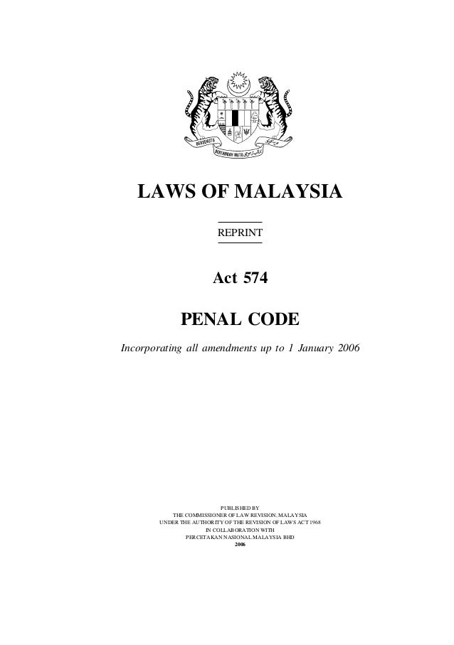 1Penal Code LAWS OF MALAYSIA REPRINT Act 574 PENAL CODE Incorporating all amendments up to 1 January 2006 PUBLISHED BY THE...