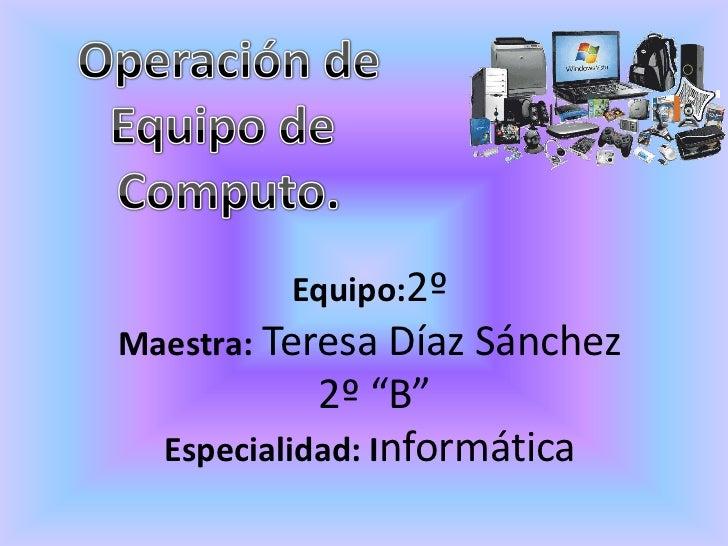 "Equipo:2ºMaestra: Teresa Díaz Sánchez            2º ""B""  Especialidad: Informática"