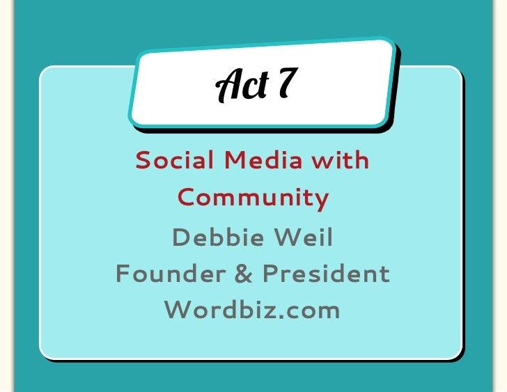 Ac! 7 Social Media with   Community   Debbie WeilFounder & President   Wordbiz.com
