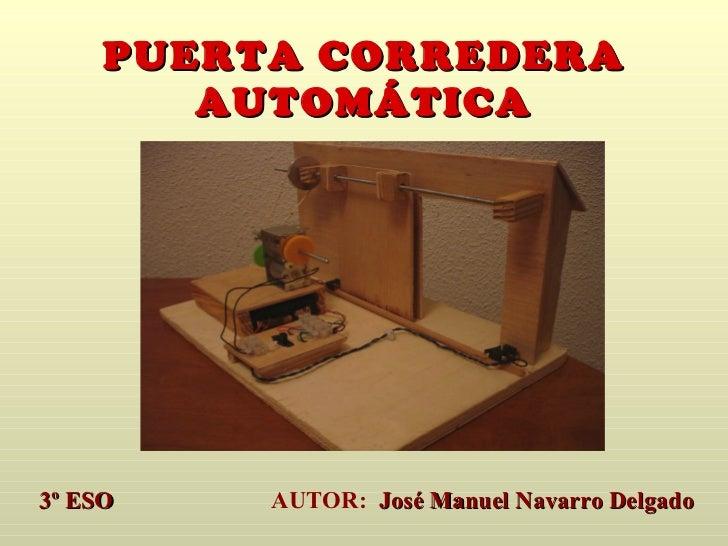 PUERTA CORREDERA AUTOMÁTICA 3º ESO   AUTOR:  José Manuel Navarro Delgado