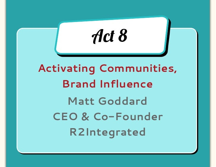 Ac! 8Activating Communities,    Brand Influence    Matt Goddard  CEO & Co-Founder    R2Integrated