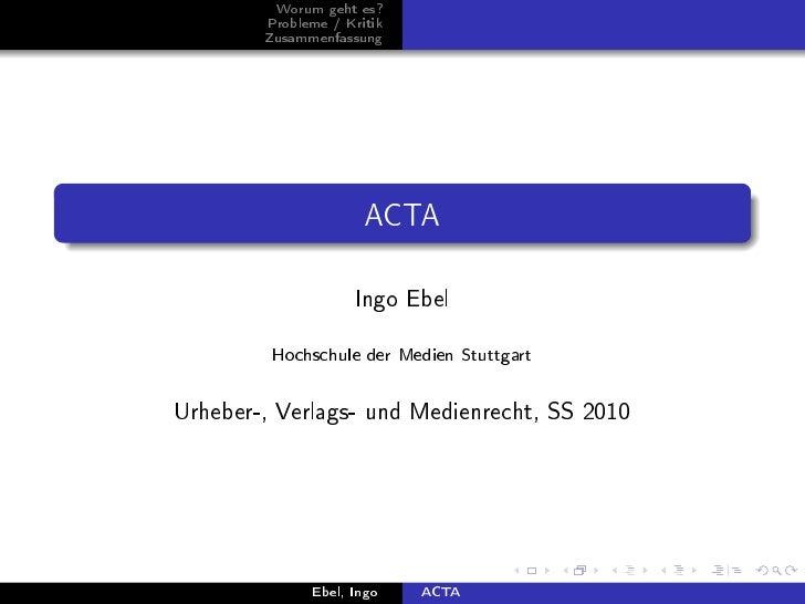 Worum geht es?        Probleme / Kritik        Zusammenfassung                      ACTA                    Ingo Ebel     ...