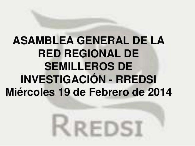 ASAMBLEA GENERAL DE LA RED REGIONAL DE SEMILLEROS DE INVESTIGACIÓN - RREDSI Miércoles 19 de Febrero de 2014