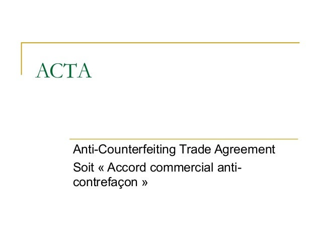 ACTA Anti-Counterfeiting Trade Agreement Soit « Accord commercial anti- contrefaçon »