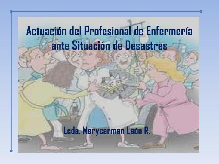 Actuación del Profesional de Enfermería     ante Situación de Desastres        Lcda. Marycarmen León R.