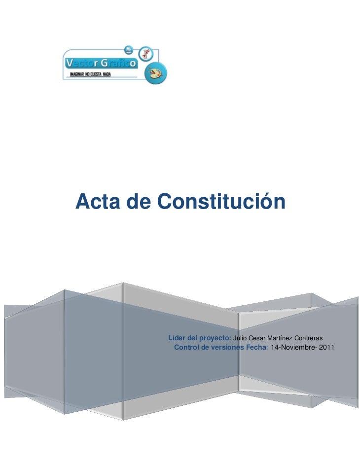 Acta de Constitución        Líder del proyecto: Julio Cesar Martínez Contreras          Control de versiones Fecha: 14-Nov...