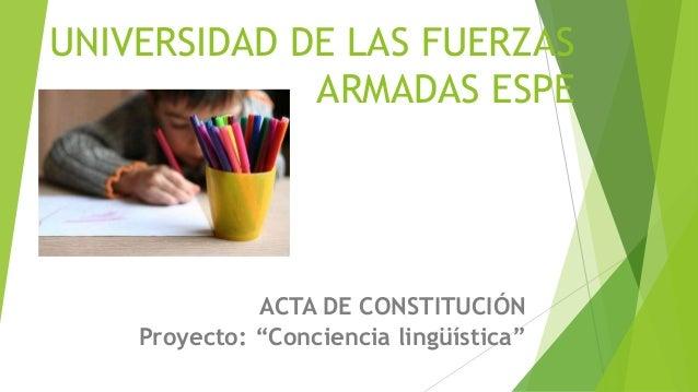 """UNIVERSIDAD DE LAS FUERZAS ARMADAS ESPE ACTA DE CONSTITUCIÓN Proyecto: """"Conciencia lingüística"""""""