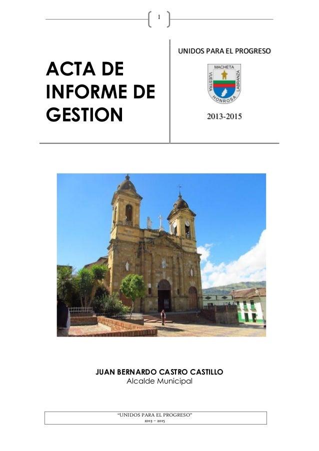 """""""UNIDOS PARA EL PROGRESO"""" 2013 – 2015 1 JUAN BERNARDO CASTRO CASTILLO Alcalde Municipal ACTA DE INFORME DE GESTION UNIDOS ..."""