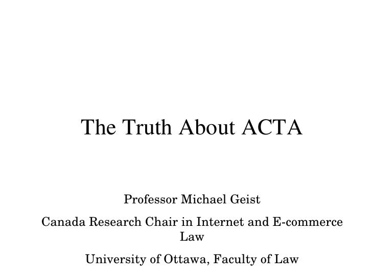 The Truth About ACTA Professor Michael Geist Canada Research Chair in Internet and E-commerce Law University of Ottawa, Fa...