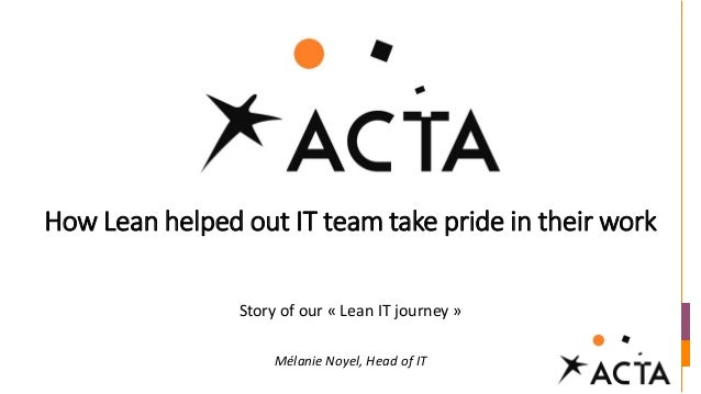 How Lean helped out IT team take pride in their work Story of our « Lean IT journey » Mélanie Noyel, Head of IT