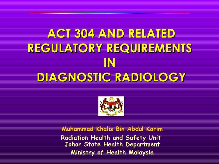 ACT 304 AND RELATEDREGULATORY REQUIREMENTS            IN DIAGNOSTIC RADIOLOGY    Muhammad Khalis Bin Abdul Karim    Radiat...