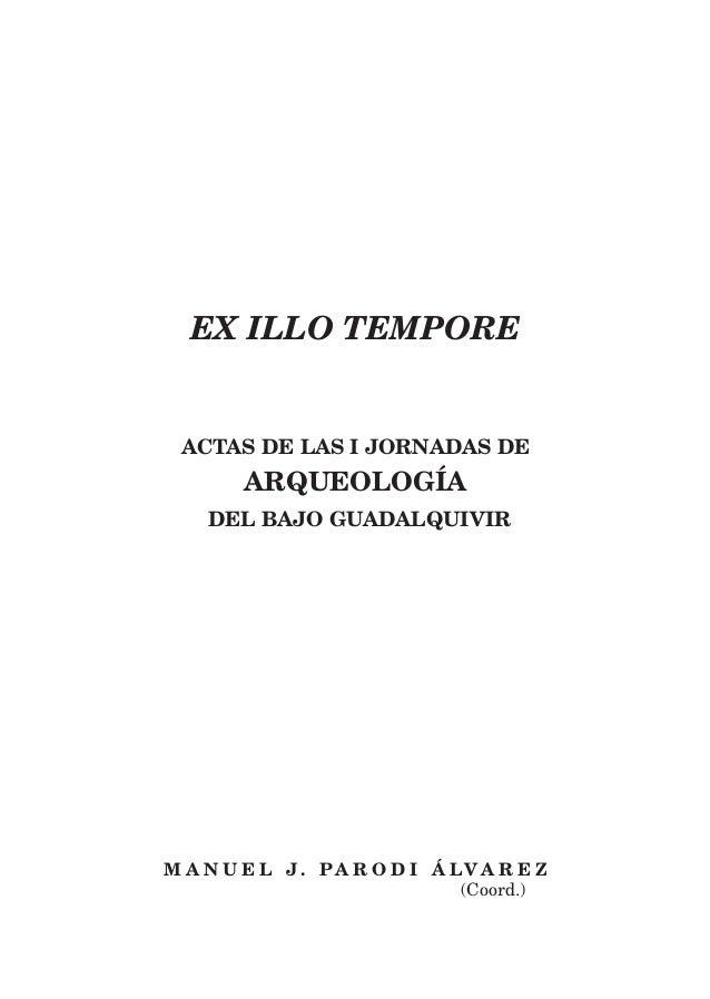 EX ILLO TEMPORE ACTAS DE LAS I JORNADAS DE ARQUEOLOGÍA DEL BAJO GUADALQUIVIR M A N U E L J . P A R O D I Á LV A R E Z (Coo...