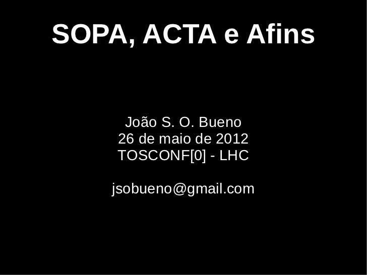 SOPA, ACTA e Afins     João S. O. Bueno    26 de maio de 2012    TOSCONF[0] - LHC    jsobueno@gmail.com