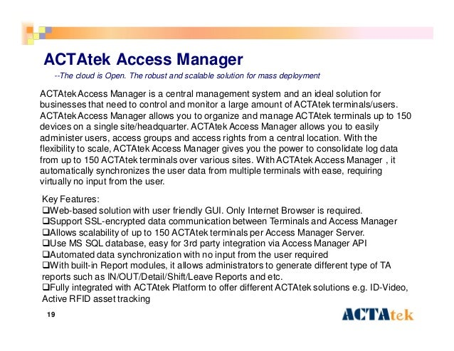 19 ACTAtek Access Manager ACTAtek Access Manager is a central management system and an ideal solution for businesses that ...