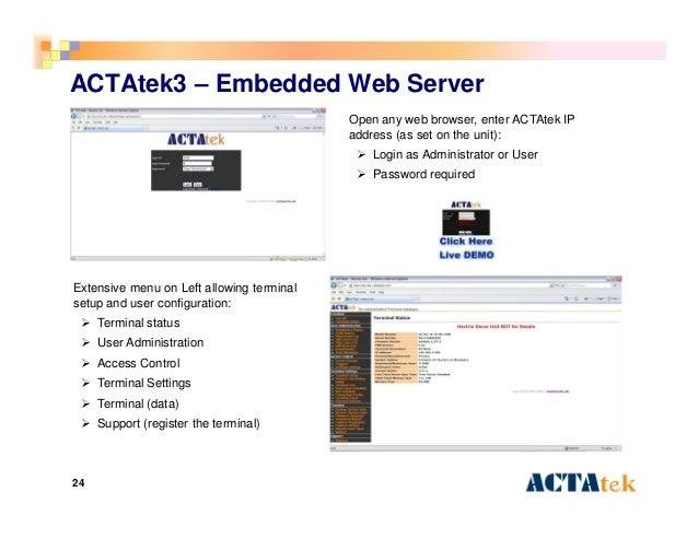24 ACTAtek3 – Embedded Web Server Open any web browser, enter ACTAtek IP address (as set on the unit):  Login as Administ...