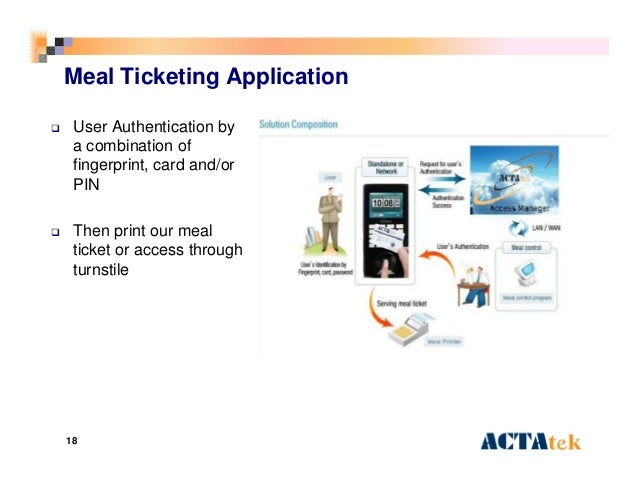 18 Meal Ticketing Application  User Authentication by a combination of fingerprint, card and/or PIN  Then print our meal...