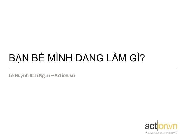 BẠN BÈ MÌNH ĐANG LÀM GÌ?Lê Huỳnh Kim Ngâ n – Action.vn