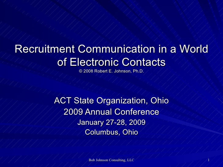 Recruitment Communication in a World of Electronic Contacts © 2008 Robert E. Johnson, Ph.D. ACT State Organization, Ohio 2...