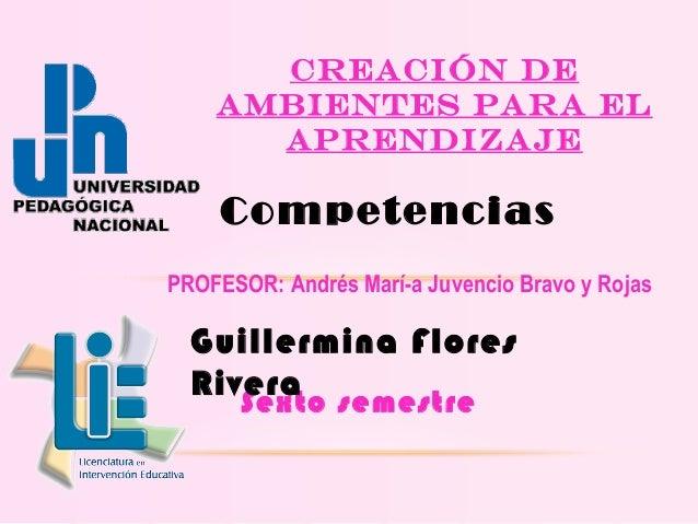Sexto semestre Creación de ambientes para el aprendizaje Competencias PROFESOR: Andrés María Juvencio Bravo y Rojas Guill...