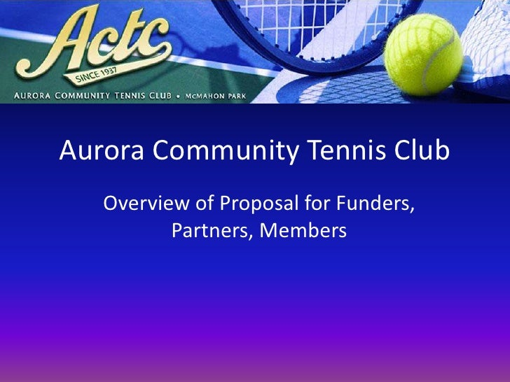 Aurora Community Tennis Club<br />Overview of Proposal for Funders, Partners, Members<br />