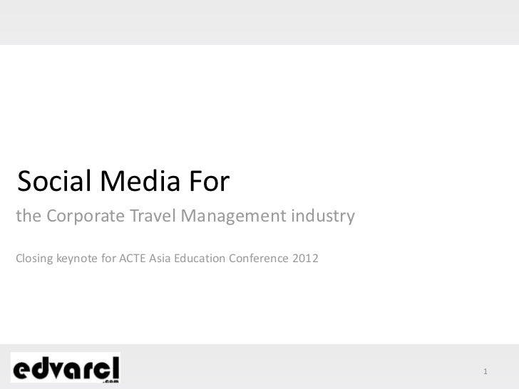 Social Media Forthe Corporate Travel Management industryClosing keynote for ACTE Asia Education Conference 2012           ...