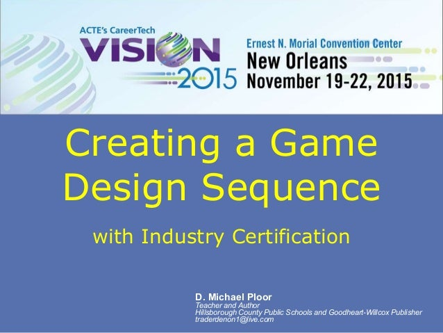 Creating a Game Design Sequence with Industry Certification D. Michael Ploor Teacher and Author Hillsborough County Public...