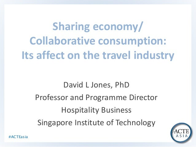 #ACTEasia Sharing economy/ Collaborative consumption: Its affect on the travel industry David L Jones, PhD Professor and P...