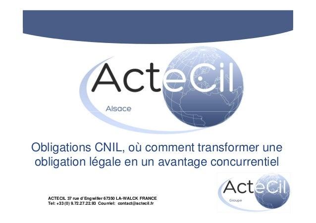 Obligations CNIL, où comment transformer une obligation légale en un avantage concurrentiel ACTECIL 37 rue d'Engwiller 673...