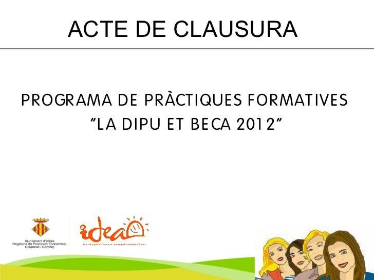 """ACTE DE CLAUSURAP R OGR AMA D E P R ÀCT IQUE S F OR MAT IVE S         """"L A D IP U E T B E CA 201 2"""""""