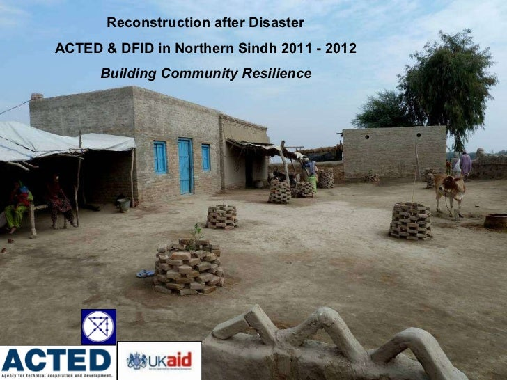 Reconstruction after Disaster  ACTED & DFID in Northern Sindh 2011 - 2012  Building Community Resilience