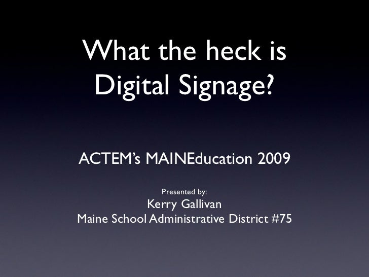 What the heck is Digital Signage?  ACTEM's MAINEducation 2009                Presented by:             Kerry Gallivan Main...
