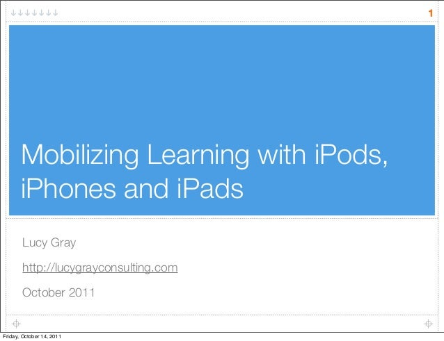 Mobilizing Learning with iPods, iPhones and iPads Lucy Gray http://lucygrayconsulting.com October 2011 1 Friday, October 1...