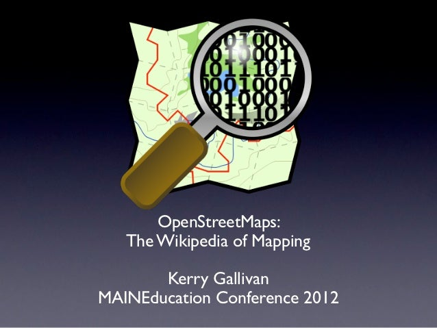 OpenStreetMaps:   The Wikipedia of Mapping       Kerry GallivanMAINEducation Conference 2012