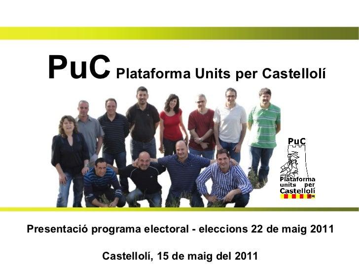 PuC  Plataforma Units per Castellolí Presentació programa electoral - eleccions 22 de maig 2011 Castellolí, 15 de maig del...