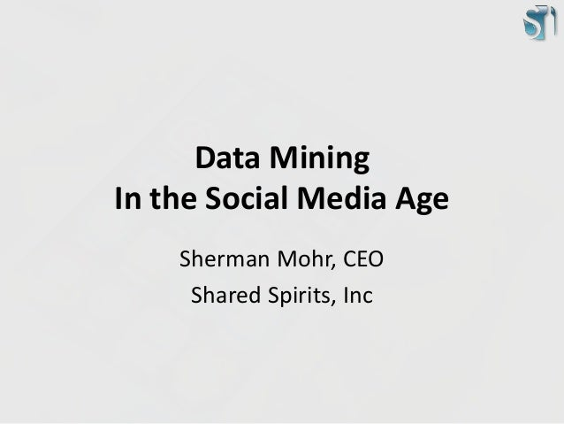 Data Mining  In the Social Media Age  Sherman Mohr, CEO  Shared Spirits, Inc