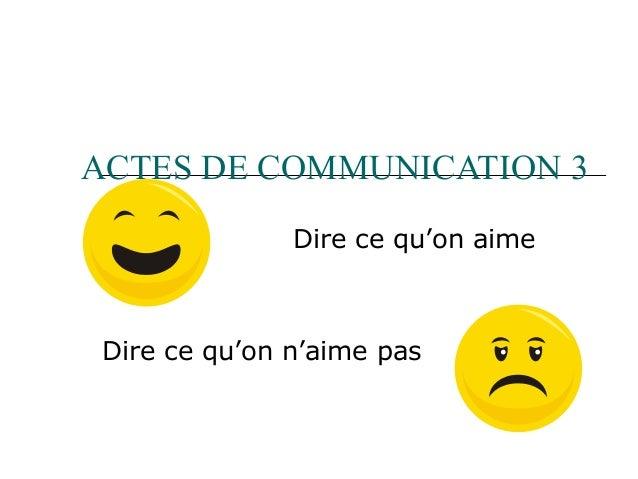 ACTES DE COMMUNICATION 3 Dire ce qu'on aime  Dire ce qu'on n'aime pas