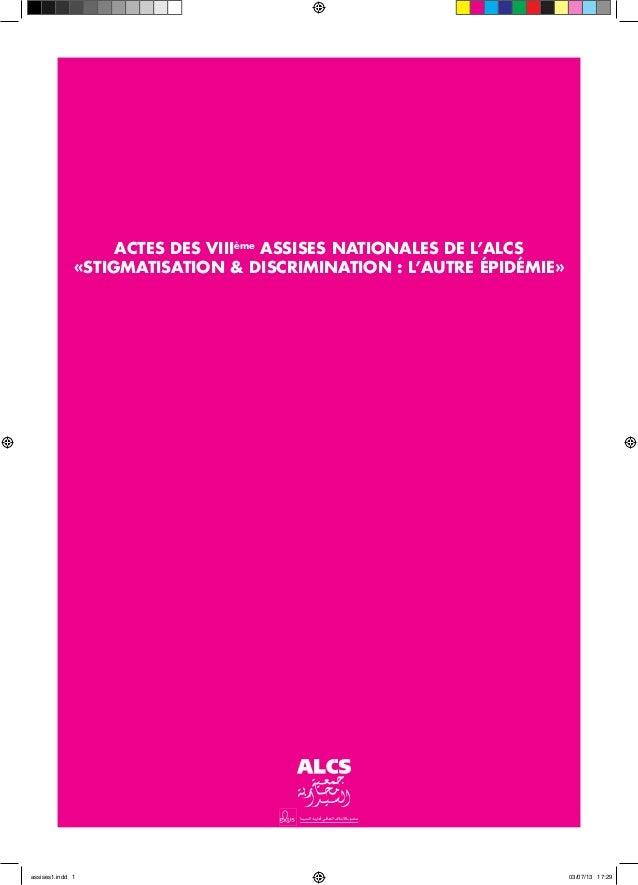 ACTES DES VIIIème ASSISES NATIONALES DE L'ALCS «STIGMATISATION & DISCRIMINATION : L'AUTRE ÉPIDÉMIE» assises1.indd 1 03/07/...
