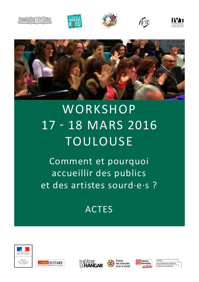 workshop 17 - 18 mars 2016 TOULOUSE Comment et pourquoi accueillir des publics et des artistes sourd·e·s ? ACTES