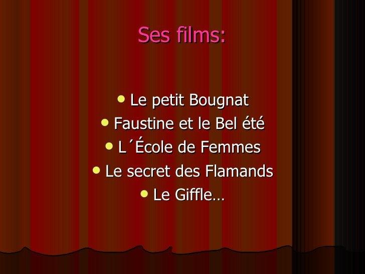 Ses films: <ul><li>Le petit Bougnat </li></ul><ul><li>Faustine et le Bel été </li></ul><ul><li>L´École de Femmes </li></ul...