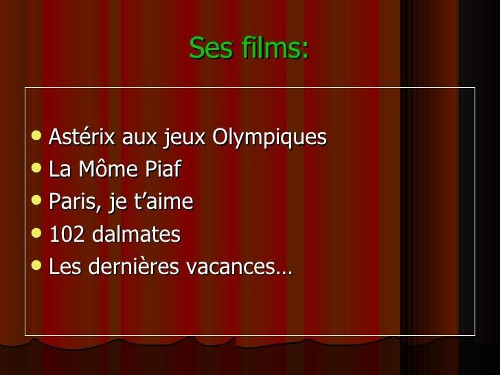 Ses films: <ul><li>Astérix aux jeux Olympiques </li></ul><ul><li>La Môme Piaf </li></ul><ul><li>Paris, je t'aime </li></ul...