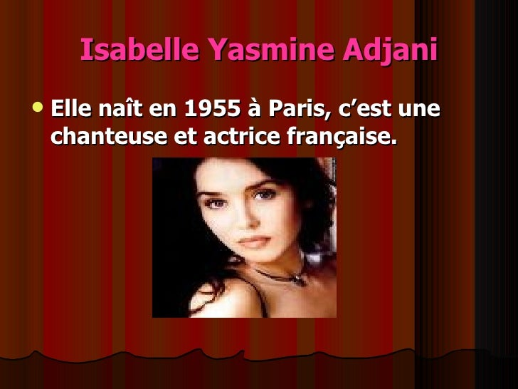 Isabelle Yasmine Adjani <ul><li>Elle naît en 1955 à Paris, c'est une chanteuse et actrice française. </li></ul>