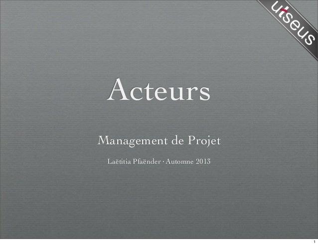 Acteurs Management de Projet Laëtitia Pfaënder·Automne 2013 1