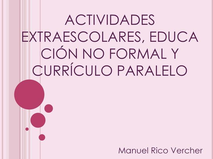 ACTIVIDADES EXTRAESCOLARES, EDUCACIÓN NO FORMAL Y CURRÍCULO PARALELO<br />Manuel Rico Vercher<br />