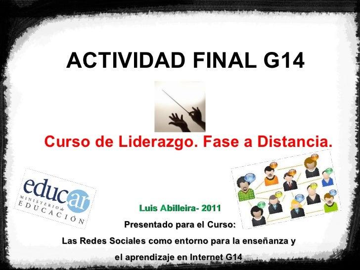 ACTIVIDAD FINAL G14 Curso de Liderazgo. Fase a Distancia. Luis Abilleira- 2011 Presentado para el Curso: Las Redes Sociale...
