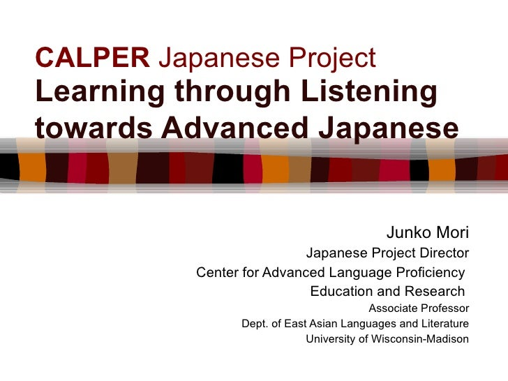CALPER  Japanese Project Learning through Listening towards Advanced Japanese   Junko Mori Japanese Project Director Cente...