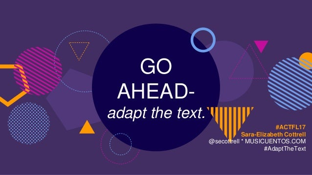 GO AHEAD- adapt the text. #ACTFL17 Sara-Elizabeth Cottrell @secottrell * MUSICUENTOS.COM #AdaptTheText